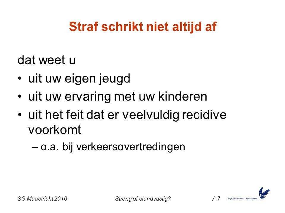 SG Maastricht 2010 Streng of standvastig / 7 Straf schrikt niet altijd af dat weet u uit uw eigen jeugd uit uw ervaring met uw kinderen uit het feit dat er veelvuldig recidive voorkomt –o.a.