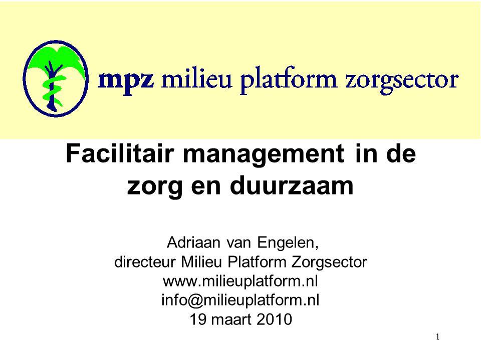 1 Facilitair management in de zorg en duurzaam Adriaan van Engelen, directeur Milieu Platform Zorgsector www.milieuplatform.nl info@milieuplatform.nl 19 maart 2010