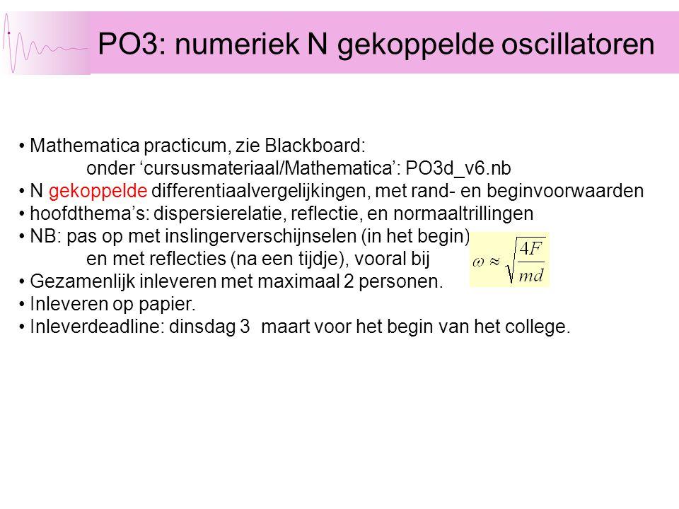 PO3: numeriek N gekoppelde oscillatoren Mathematica practicum, zie Blackboard: onder 'cursusmateriaal/Mathematica': PO3d_v6.nb N gekoppelde differentiaalvergelijkingen, met rand- en beginvoorwaarden hoofdthema's: dispersierelatie, reflectie, en normaaltrillingen NB: pas op met inslingerverschijnselen (in het begin) en met reflecties (na een tijdje), vooral bij Gezamenlijk inleveren met maximaal 2 personen.
