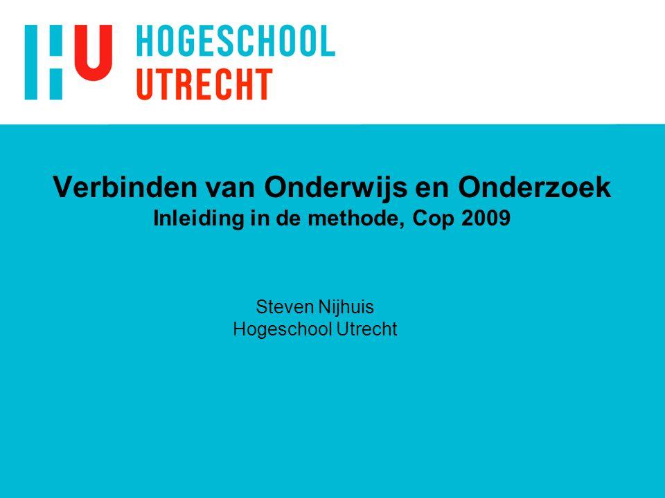 Verbinden van Onderwijs en Onderzoek Inleiding in de methode, Cop 2009 Steven Nijhuis Hogeschool Utrecht