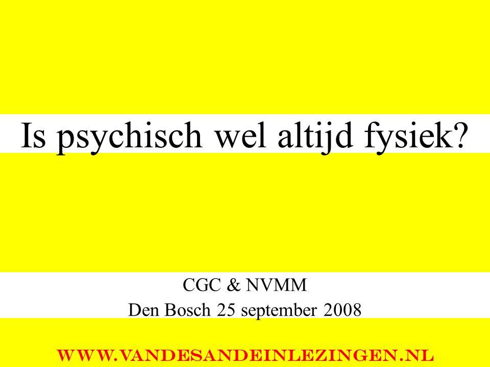 Is psychisch wel altijd fysiek? CGC & NVMM Den Bosch 25 september 2008 WWW.VANDESANDEINLEZINGEN.NL