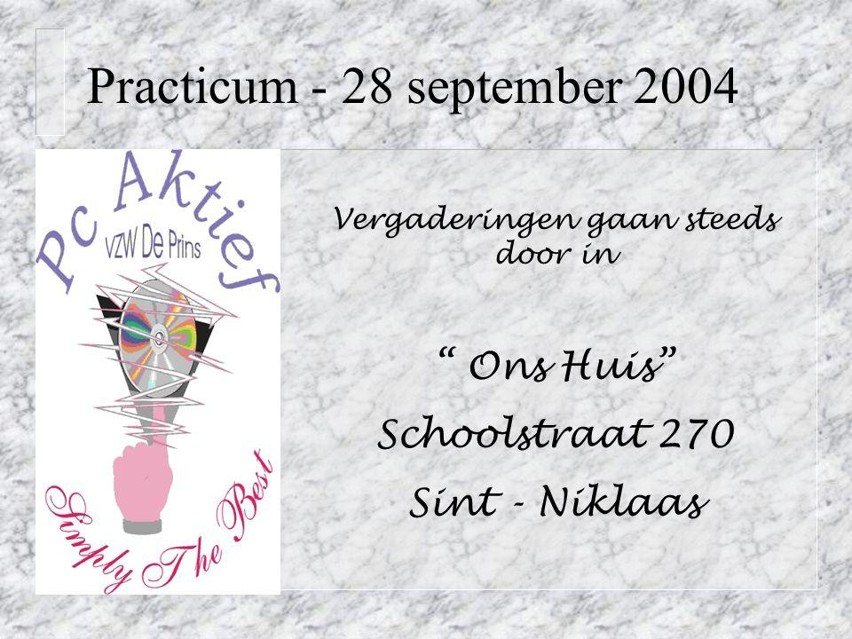 Practicum - 28 september 2004 Vergaderingen gaan steeds door in Ons Huis Schoolstraat 270 Sint - Niklaas