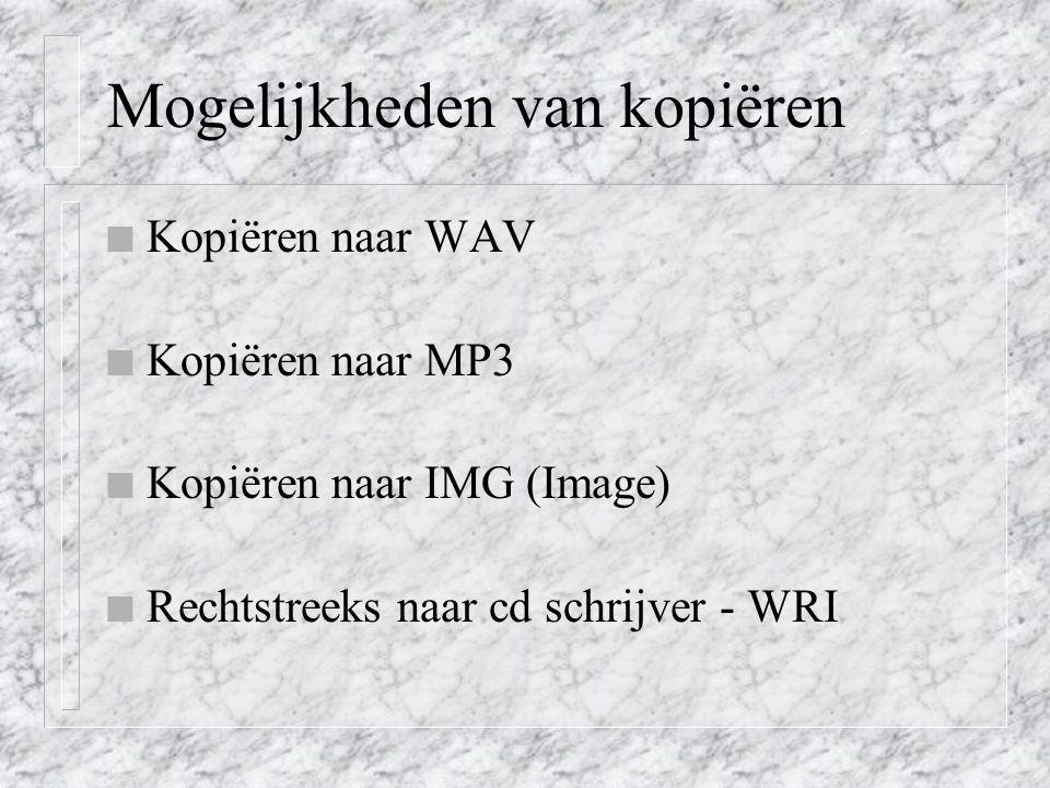 Mogelijkheden van kopiëren n Kopiëren naar WAV n Kopiëren naar MP3 n Kopiëren naar IMG (Image) n Rechtstreeks naar cd schrijver - WRI