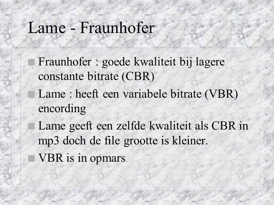 Lame - Fraunhofer n Fraunhofer : goede kwaliteit bij lagere constante bitrate (CBR) n Lame : heeft een variabele bitrate (VBR) encording n Lame geeft een zelfde kwaliteit als CBR in mp3 doch de file grootte is kleiner.