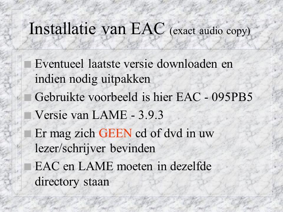 Installatie van EAC (exact audio copy) n Eventueel laatste versie downloaden en indien nodig uitpakken n Gebruikte voorbeeld is hier EAC - 095PB5 n Versie van LAME - 3.9.3 n Er mag zich GEEN cd of dvd in uw lezer/schrijver bevinden n EAC en LAME moeten in dezelfde directory staan