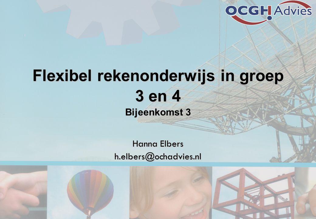 Flexibel rekenonderwijs in groep 3 en 4 Bijeenkomst 3 Hanna Elbers h.elbers@ochadvies.nl