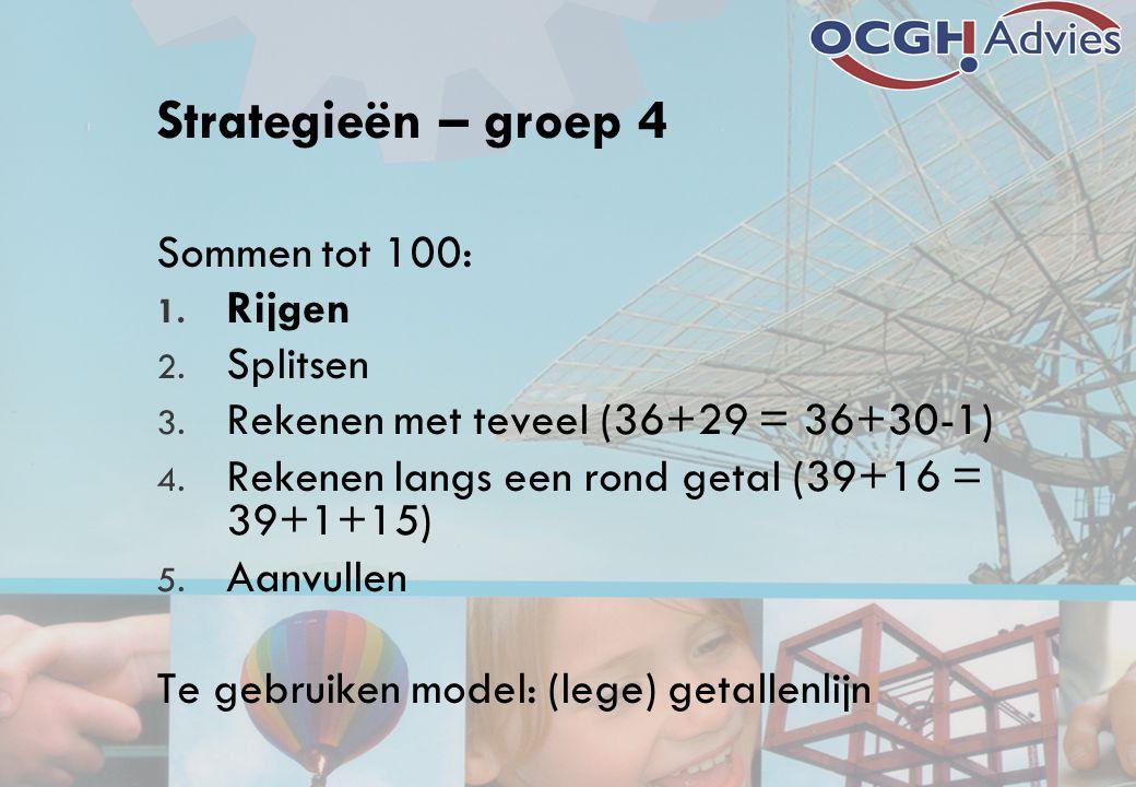 Strategieën – groep 4 Sommen tot 100: 1. Rijgen 2. Splitsen 3. Rekenen met teveel (36+29 = 36+30-1) 4. Rekenen langs een rond getal (39+16 = 39+1+15)