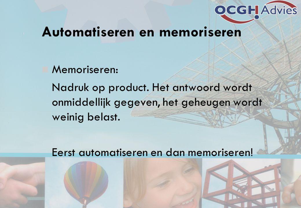 Automatiseren en memoriseren Memoriseren: Nadruk op product. Het antwoord wordt onmiddellijk gegeven, het geheugen wordt weinig belast. Eerst automati