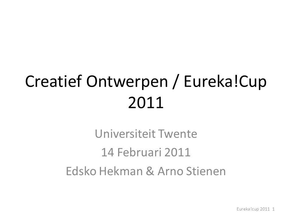 Eureka!cup 2011 1 Creatief Ontwerpen / Eureka!Cup 2011 Universiteit Twente 14 Februari 2011 Edsko Hekman & Arno Stienen