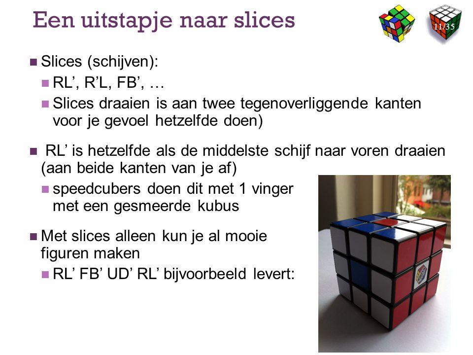 Een uitstapje naar slices Slices (schijven): RL', R'L, FB', … Slices draaien is aan twee tegenoverliggende kanten voor je gevoel hetzelfde doen) RL' i