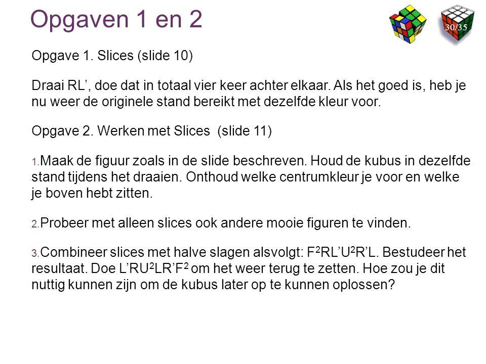 Opgaven 1 en 2 Opgave 1. Slices (slide 10) Draai RL', doe dat in totaal vier keer achter elkaar. Als het goed is, heb je nu weer de originele stand be