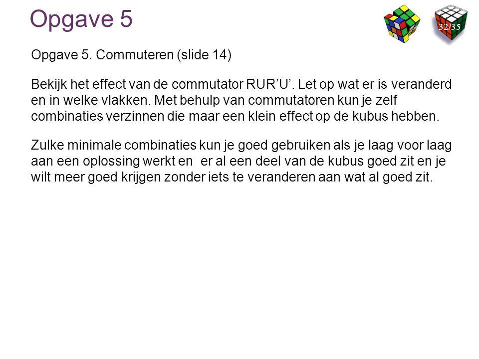 Opgave 5 Opgave 5. Commuteren (slide 14) Bekijk het effect van de commutator RUR'U'. Let op wat er is veranderd en in welke vlakken. Met behulp van co
