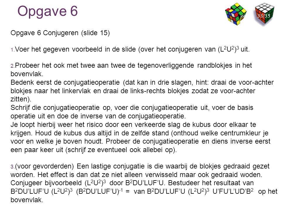 Opgave 6 Opgave 6 Conjugeren (slide 15) 1. Voer het gegeven voorbeeld in de slide (over het conjugeren van (L 2 U 2 ) 3 uit. 2. Probeer het ook met tw