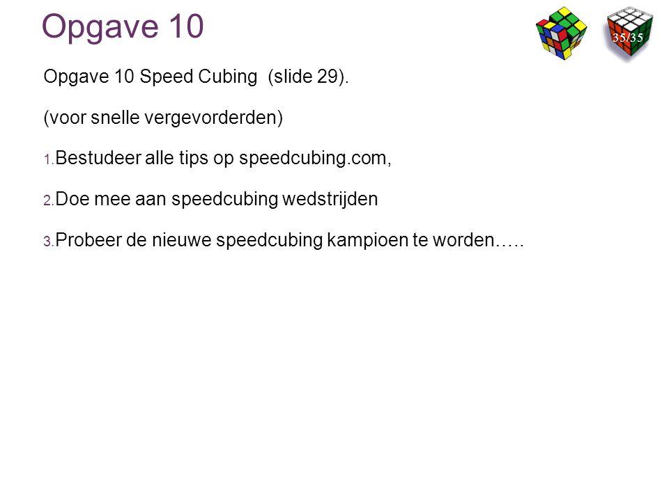 Opgave 10 Opgave 10 Speed Cubing (slide 29). (voor snelle vergevorderden) 1. Bestudeer alle tips op speedcubing.com, 2. Doe mee aan speedcubing wedstr