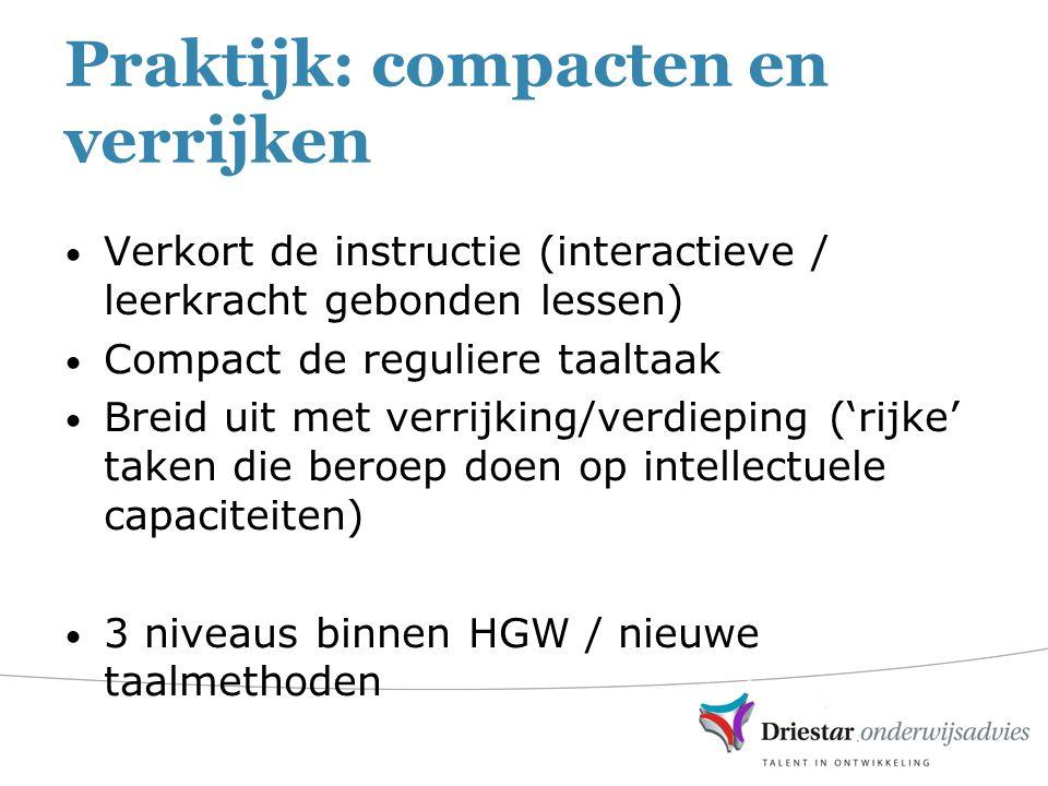 Praktijk: compacten en verrijken Verkort de instructie (interactieve / leerkracht gebonden lessen) Compact de reguliere taaltaak Breid uit met verrijk