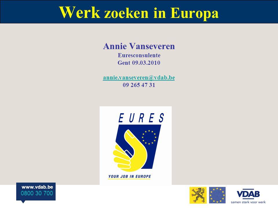 www.vdab.be 0800 30 700 Werk zoeken in Europa Annie Vanseveren Euresconsulente Gent 09.03.2010 annie.vanseveren@vdab.be 09 265 47 31 annie.vanseveren@