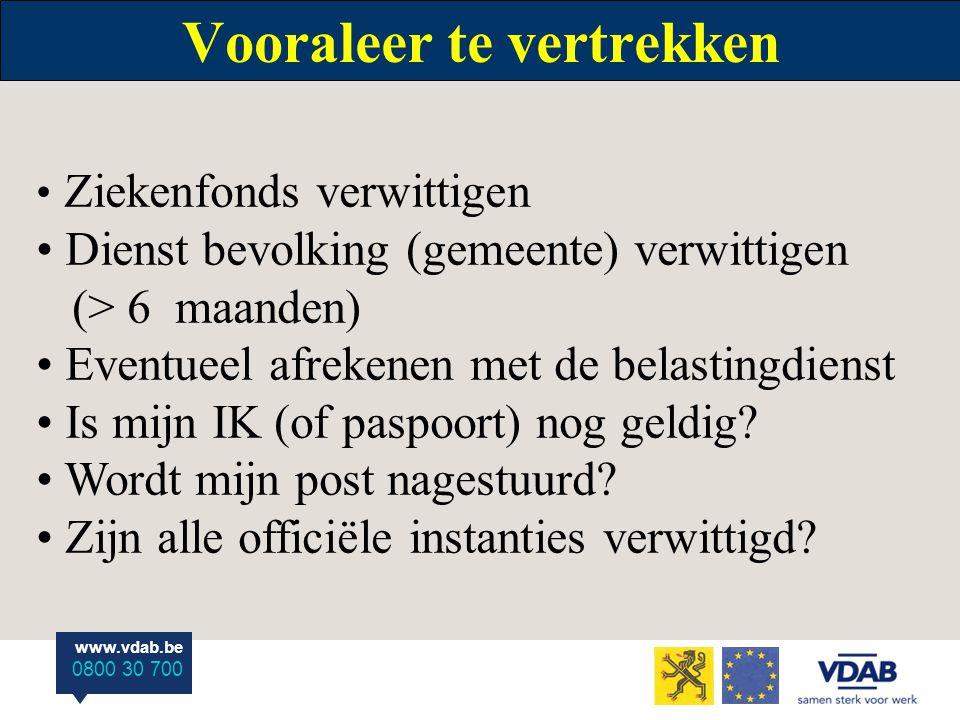 www.vdab.be 0800 30 700 Vooraleer te vertrekken Ziekenfonds verwittigen Dienst bevolking (gemeente) verwittigen (> 6 maanden) Eventueel afrekenen met de belastingdienst Is mijn IK (of paspoort) nog geldig.