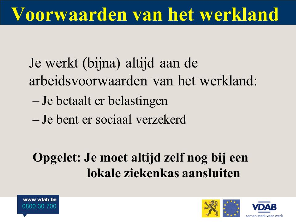www.vdab.be 0800 30 700 Voorwaarden van het werkland Je werkt (bijna) altijd aan de arbeidsvoorwaarden van het werkland: –Je betaalt er belastingen –J