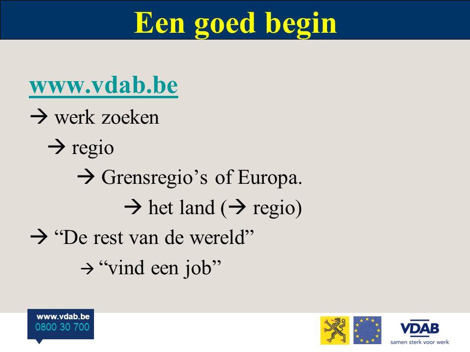 """www.vdab.be 0800 30 700 Een goed begin www.vdab.be  werk zoeken  regio  Grensregio's of Europa.  het land (  regio)  """"De rest van de wereld""""  """""""
