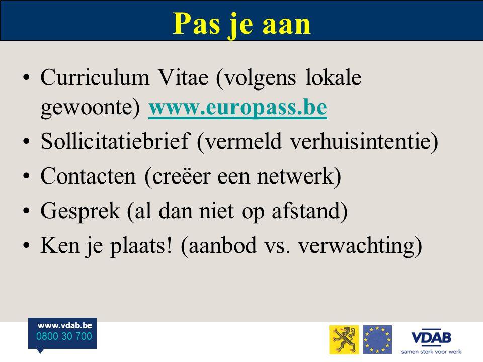 www.vdab.be 0800 30 700 Pas je aan Curriculum Vitae (volgens lokale gewoonte) www.europass.bewww.europass.be Sollicitatiebrief (vermeld verhuisintentie) Contacten (creëer een netwerk) Gesprek (al dan niet op afstand) Ken je plaats.