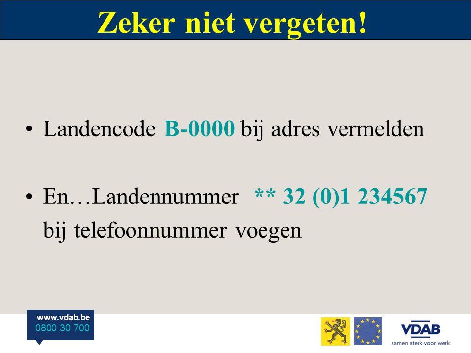 www.vdab.be 0800 30 700 Zeker niet vergeten! Landencode B-0000 bij adres vermelden En…Landennummer ** 32 (0)1 234567 bij telefoonnummer voegen