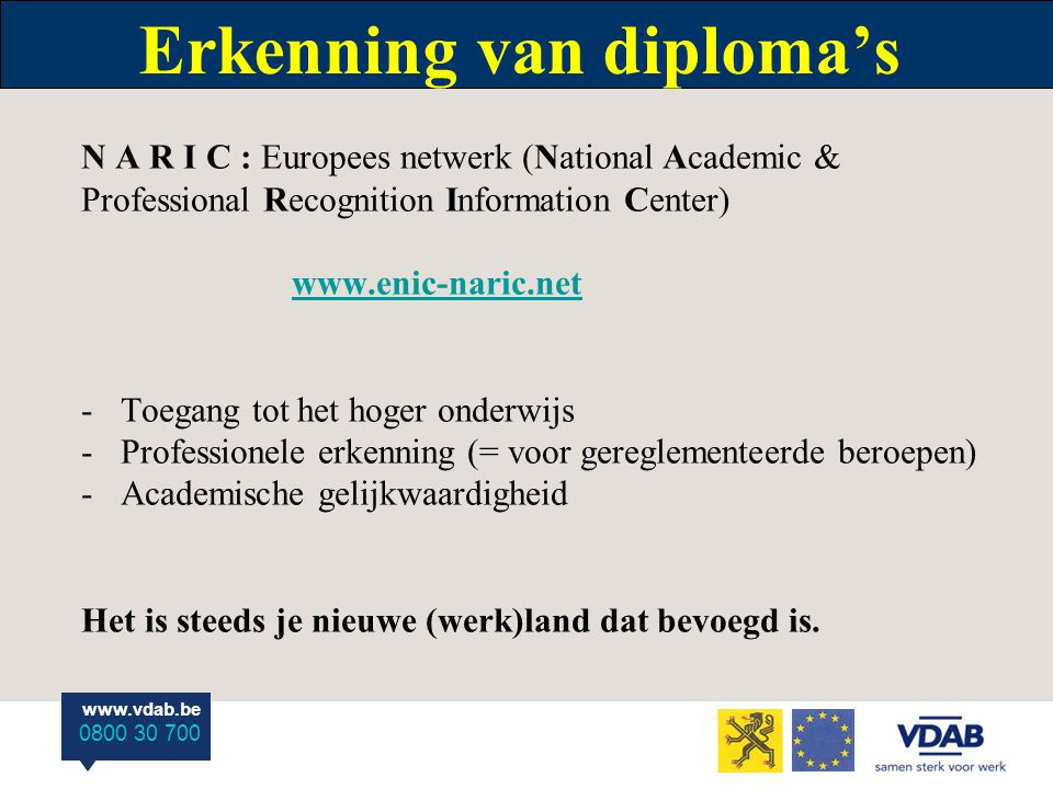 www.vdab.be 0800 30 700 Erkenning van diploma's N A R I C : Europees netwerk (National Academic & Professional Recognition Information Center) www.eni