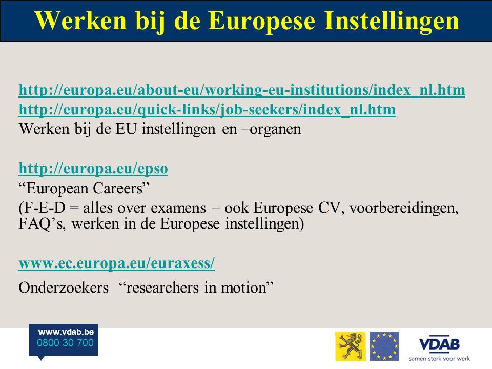 www.vdab.be 0800 30 700 Werken bij de Europese Instellingen http://europa.eu/about-eu/working-eu-institutions/index_nl.htm http://europa.eu/quick-links/job-seekers/index_nl.htm Werken bij de EU instellingen en –organen http://europa.eu/epso European Careers (F-E-D = alles over examens – ook Europese CV, voorbereidingen, FAQ's, werken in de Europese instellingen) www.ec.europa.eu/euraxess/ Onderzoekers researchers in motion