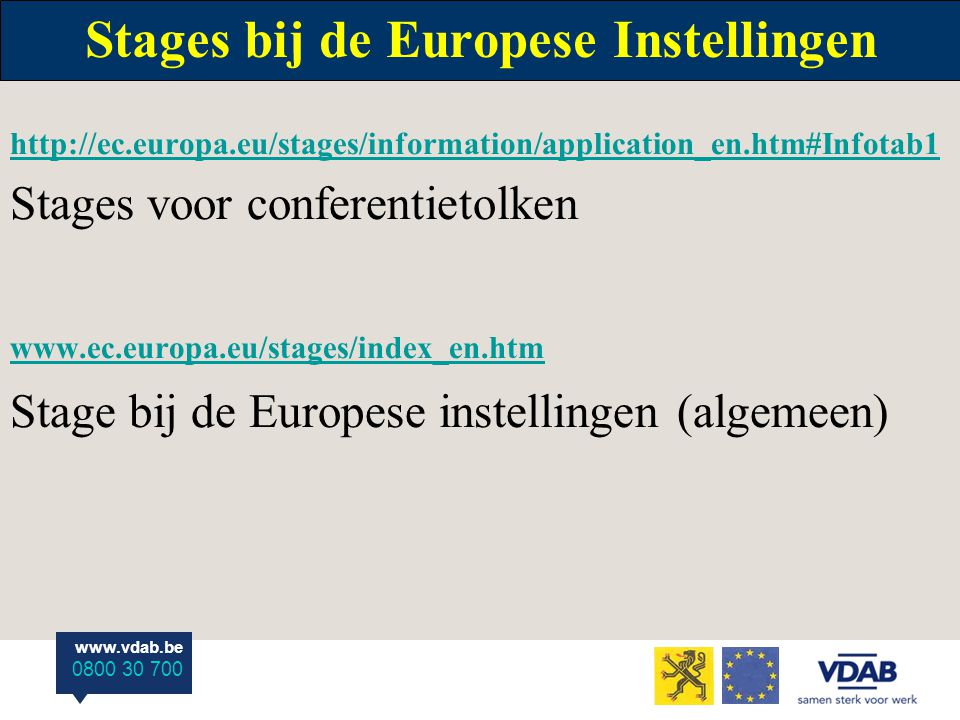 www.vdab.be 0800 30 700 Stages bij de Europese Instellingen http://ec.europa.eu/stages/information/application_en.htm#Infotab1 Stages voor conferentie