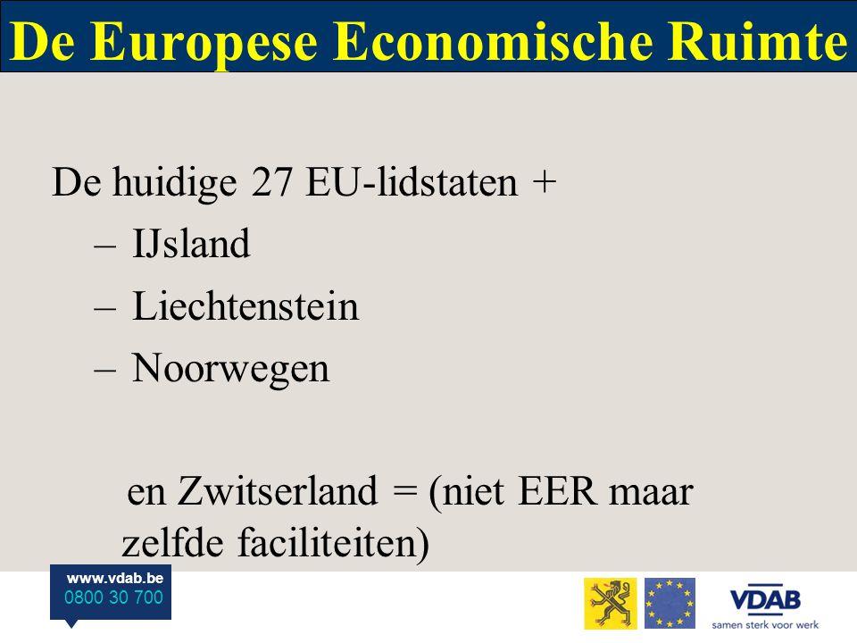 www.vdab.be 0800 30 700 De Europese Economische Ruimte De huidige 27 EU-lidstaten + – IJsland – Liechtenstein – Noorwegen en Zwitserland = (niet EER maar zelfde faciliteiten)
