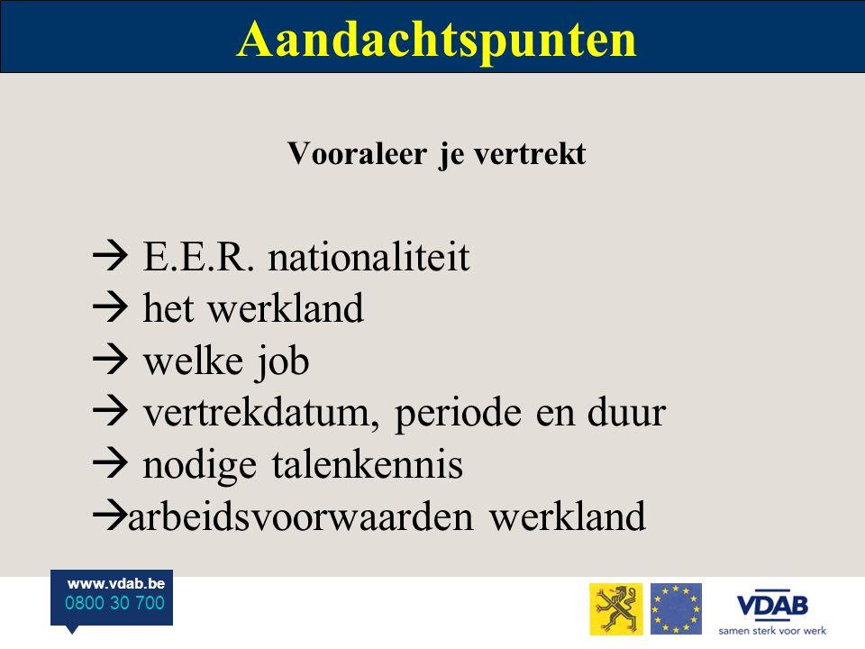 www.vdab.be 0800 30 700 Aandachtspunten Vooraleer je vertrekt  E.E.R. nationaliteit  het werkland  welke job  vertrekdatum, periode en duur  nodi