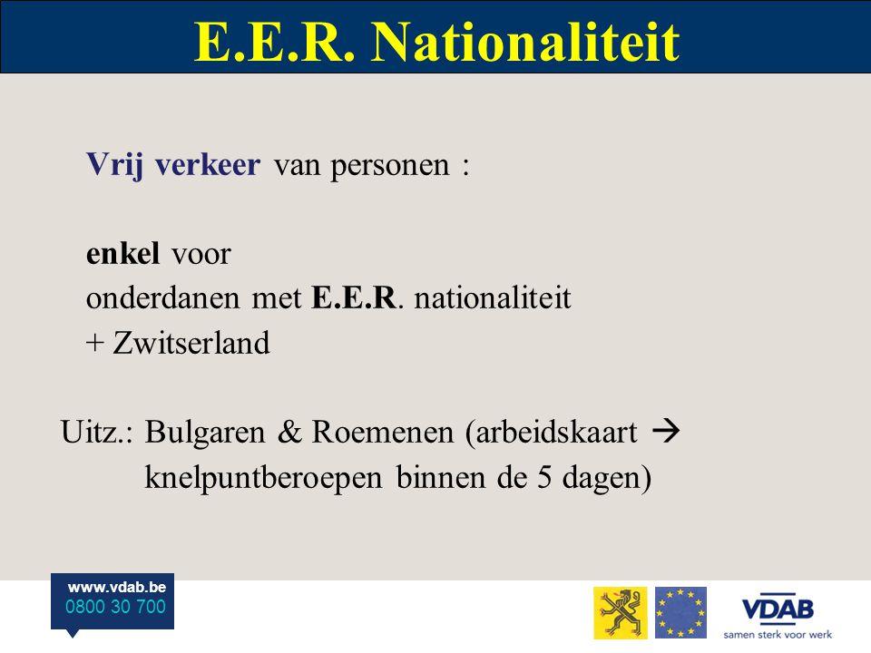 www.vdab.be 0800 30 700 E.E.R. Nationaliteit Vrij verkeer van personen : enkel voor onderdanen met E.E.R. nationaliteit + Zwitserland Uitz.: Bulgaren