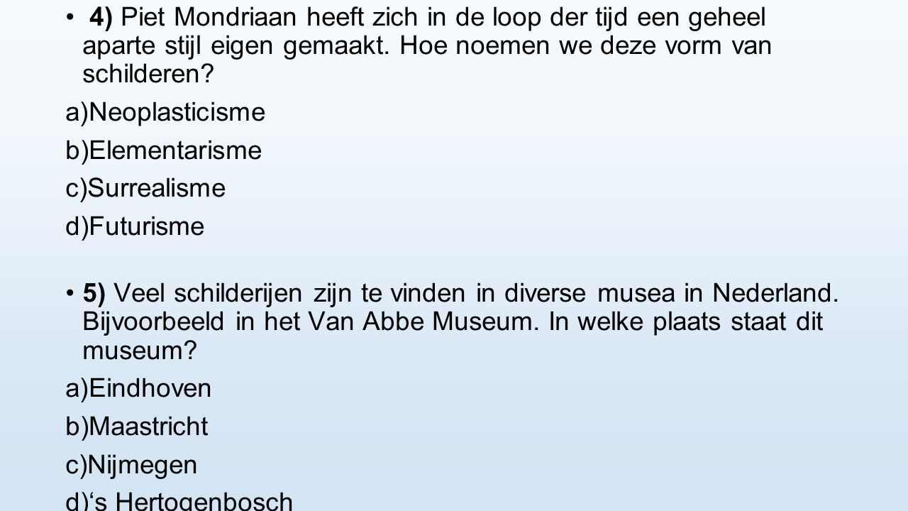 4) Piet Mondriaan heeft zich in de loop der tijd een geheel aparte stijl eigen gemaakt. Hoe noemen we deze vorm van schilderen? a) Neoplasticisme b) E