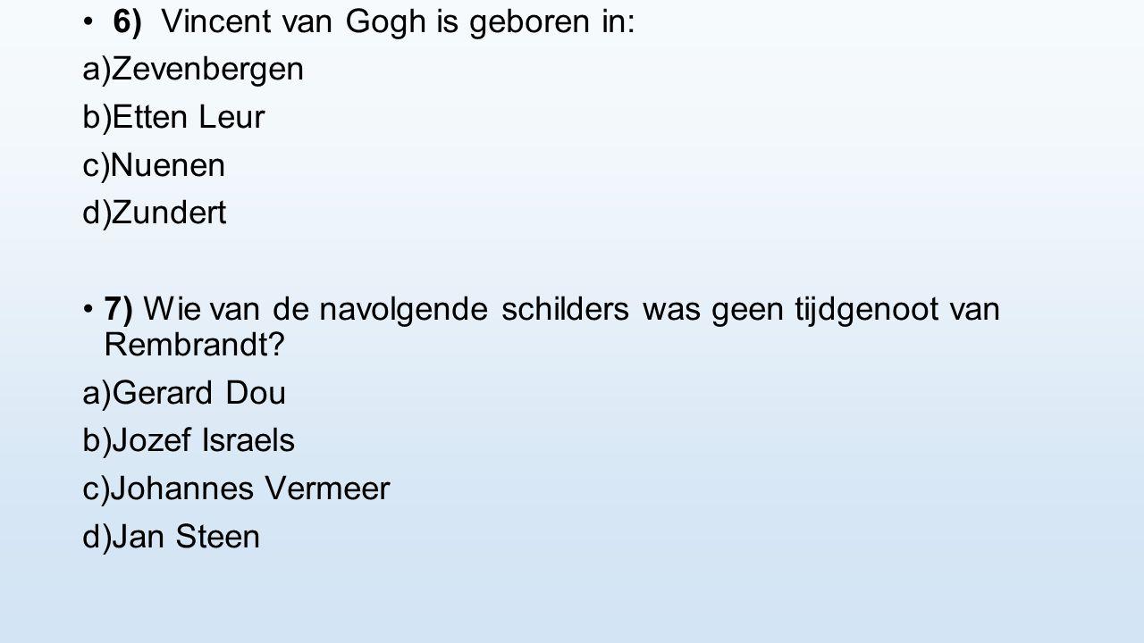 6) Vincent van Gogh is geboren in: a) Zevenbergen b) Etten Leur c) Nuenen d) Zundert 7) Wie van de navolgende schilders was geen tijdgenoot van Rembra