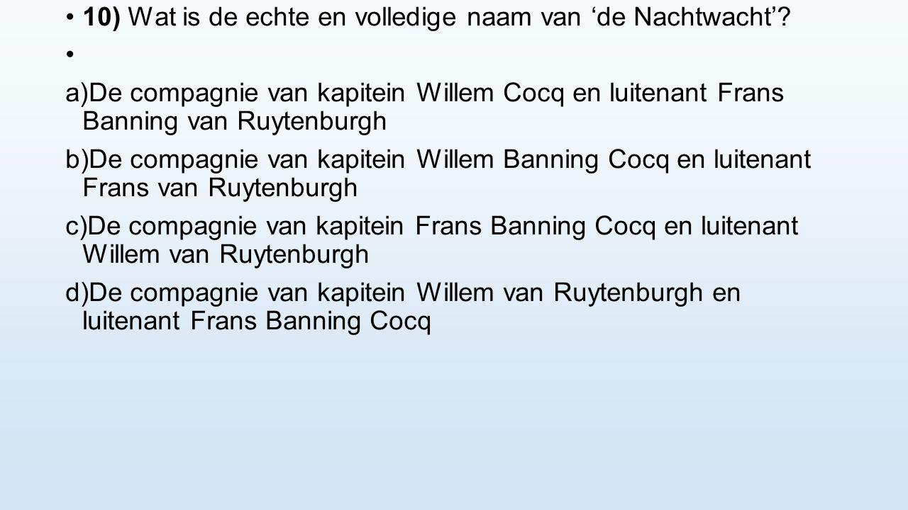 10) Wat is de echte en volledige naam van 'de Nachtwacht'? a) De compagnie van kapitein Willem Cocq en luitenant Frans Banning van Ruytenburgh b) De c