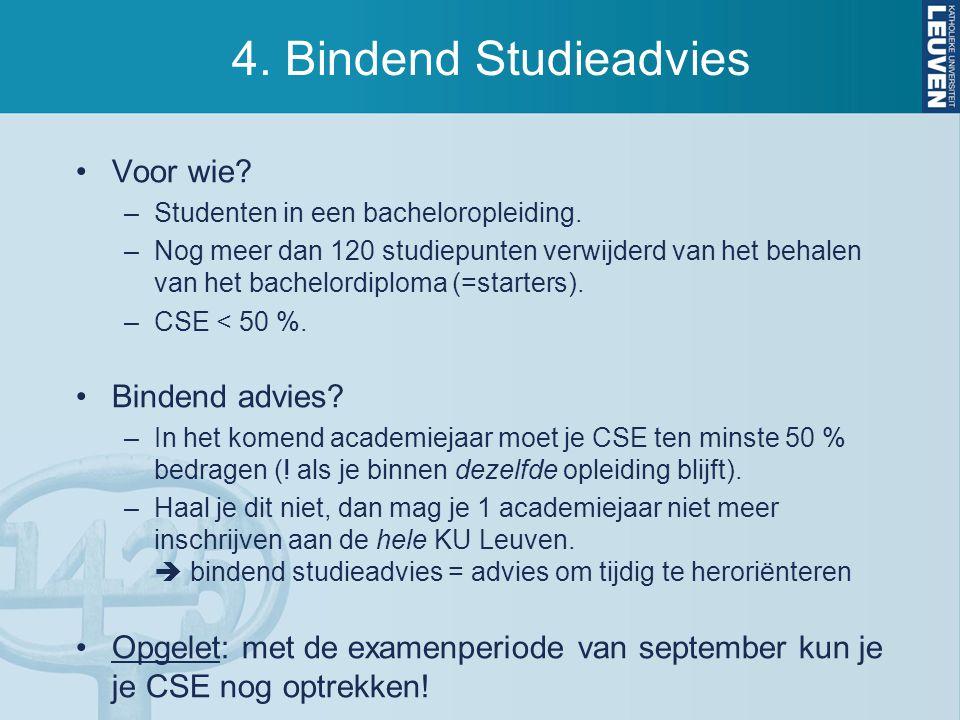 4. Bindend Studieadvies Voor wie? –Studenten in een bacheloropleiding. –Nog meer dan 120 studiepunten verwijderd van het behalen van het bachelordiplo
