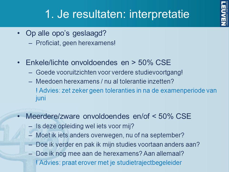 1. Je resultaten: interpretatie Op alle opo's geslaagd? –Proficiat, geen herexamens! Enkele/lichte onvoldoendes en > 50% CSE –Goede vooruitzichten voo