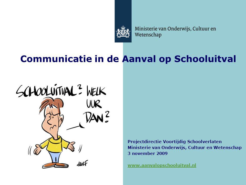 1 Communicatie in de Aanval op Schooluitval Projectdirectie Voortijdig Schoolverlaten Ministerie van Onderwijs, Cultuur en Wetenschap 3 november 2009
