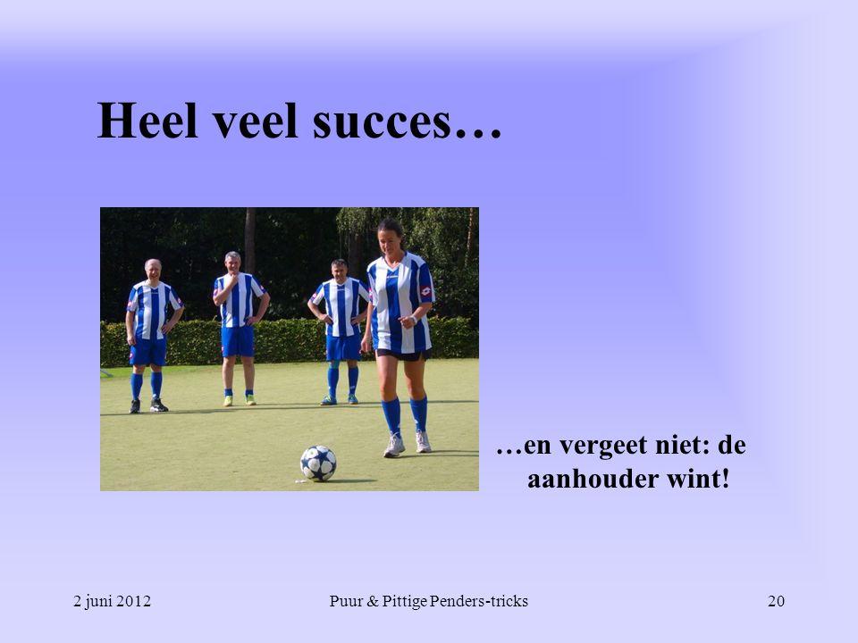 2 juni 2012Puur & Pittige Penders-tricks20 Heel veel succes… …en vergeet niet: de aanhouder wint!