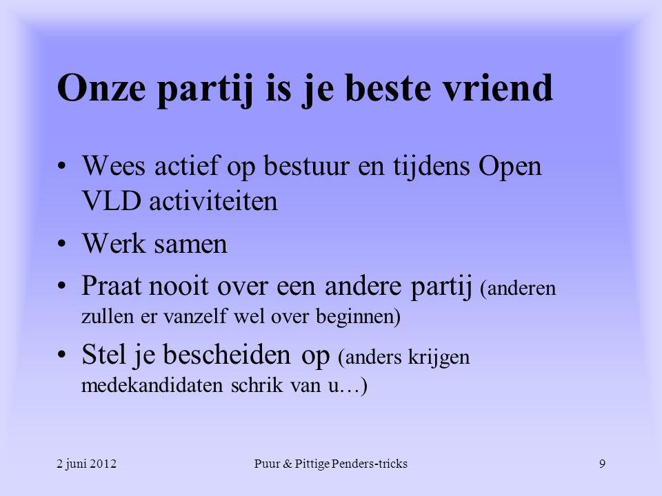 2 juni 2012Puur & Pittige Penders-tricks9 Onze partij is je beste vriend Wees actief op bestuur en tijdens Open VLD activiteiten Werk samen Praat nooi