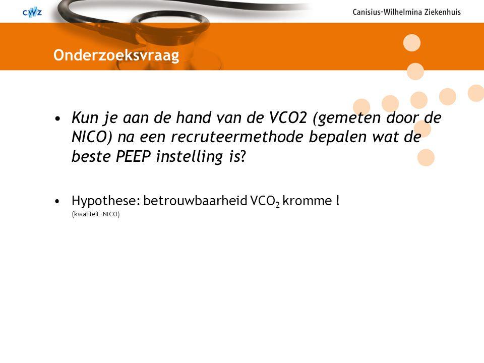 Onderzoeksvraag Kun je aan de hand van de VCO2 (gemeten door de NICO) na een recruteermethode bepalen wat de beste PEEP instelling is? Hypothese: betr