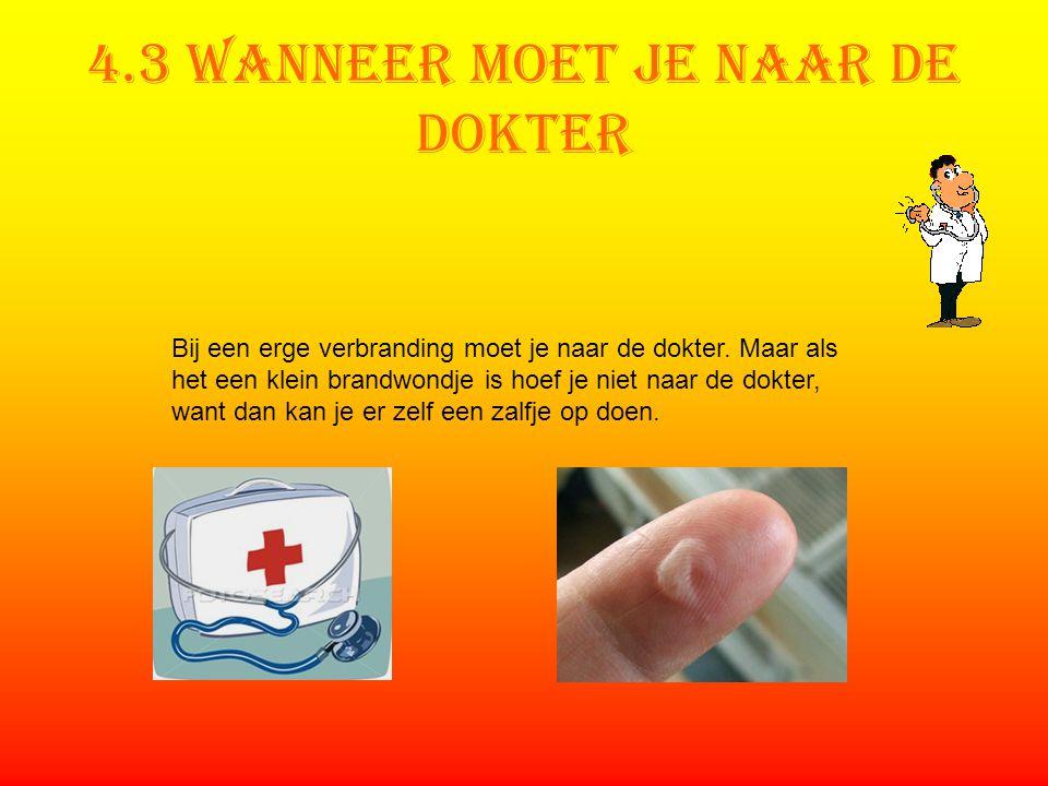 4.3 Wanneer moet je naar de dokter Bij een erge verbranding moet je naar de dokter. Maar als het een klein brandwondje is hoef je niet naar de dokter,