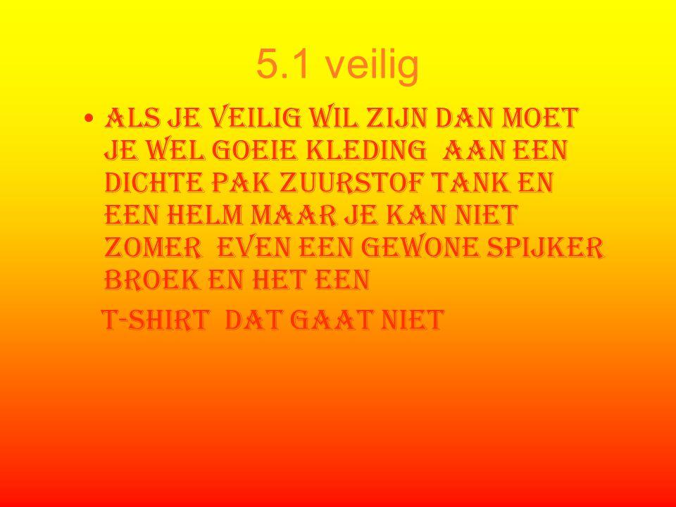 5.1 veilig Als je veilig wil zijn dan moet je wel goeie kleding aan een dichte pak zuurstof tank en een helm maar je kan niet zomer even een gewone sp