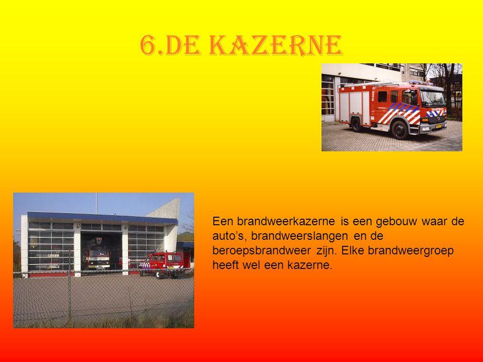 6.De kazerne Een brandweerkazerne is een gebouw waar de auto's, brandweerslangen en de beroepsbrandweer zijn. Elke brandweergroep heeft wel een kazern