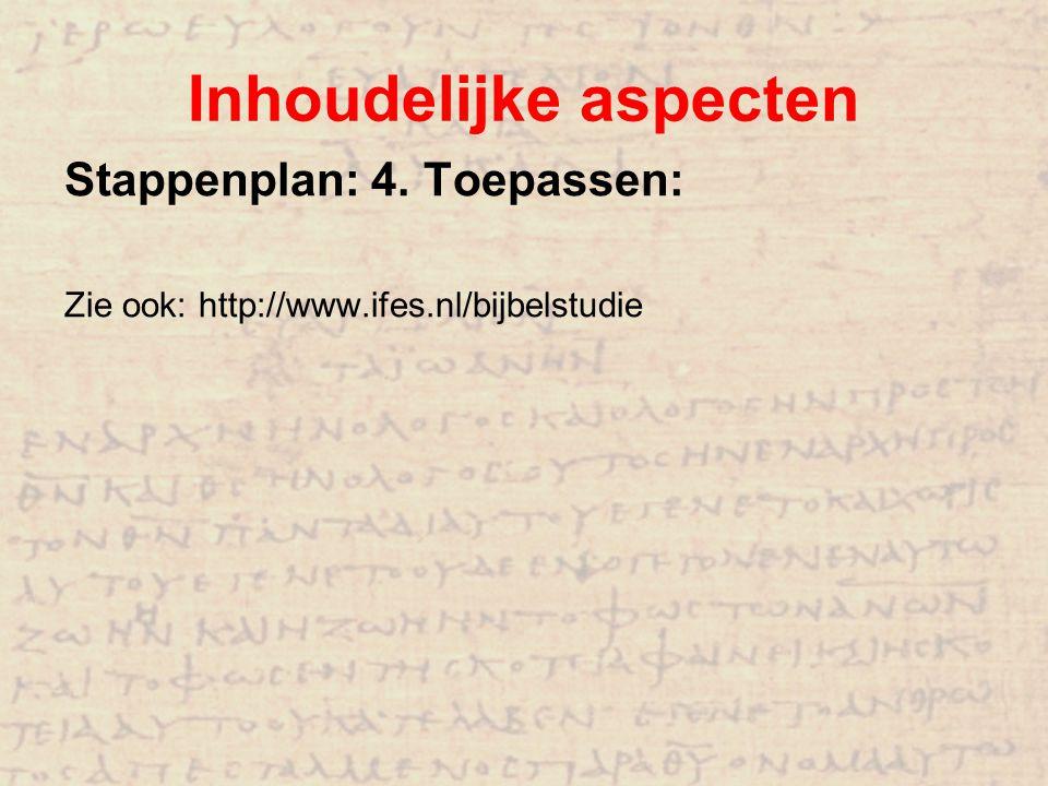 Inhoudelijke aspecten Stappenplan: 4. Toepassen: Zie ook: http://www.ifes.nl/bijbelstudie