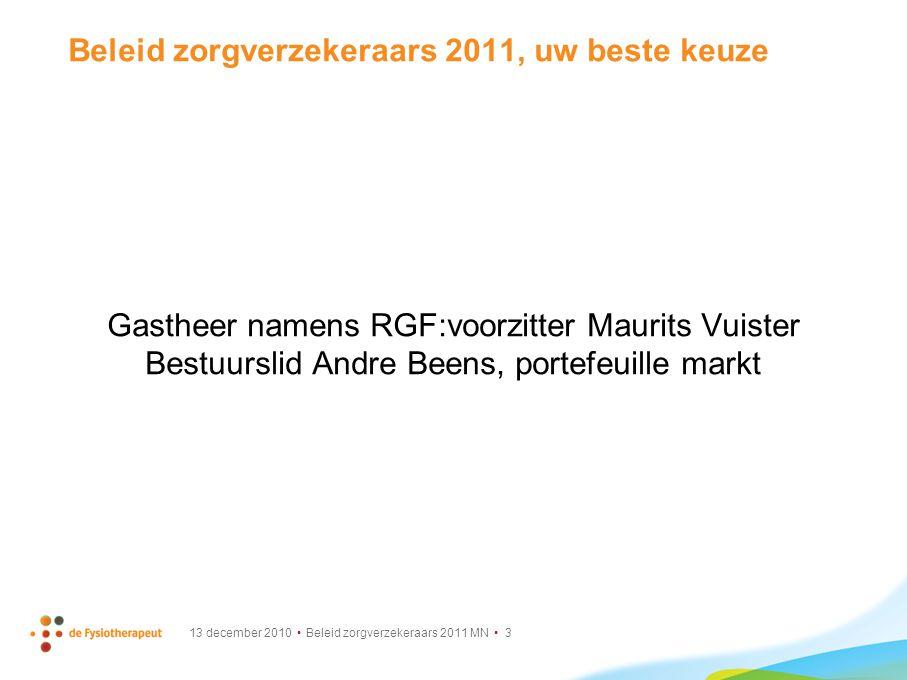 13 december 2010 Beleid zorgverzekeraars 2011 MN 3 Beleid zorgverzekeraars 2011, uw beste keuze Gastheer namens RGF:voorzitter Maurits Vuister Bestuur