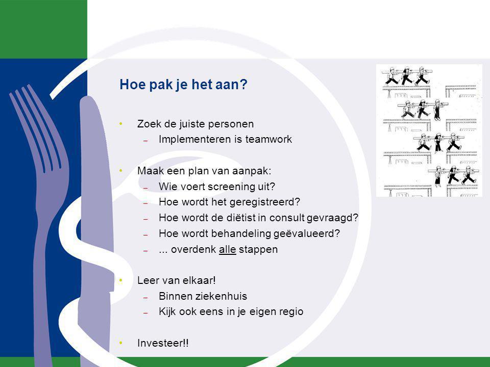 Hoe pak je het aan? Zoek de juiste personen – Implementeren is teamwork Maak een plan van aanpak: – Wie voert screening uit? – Hoe wordt het geregistr