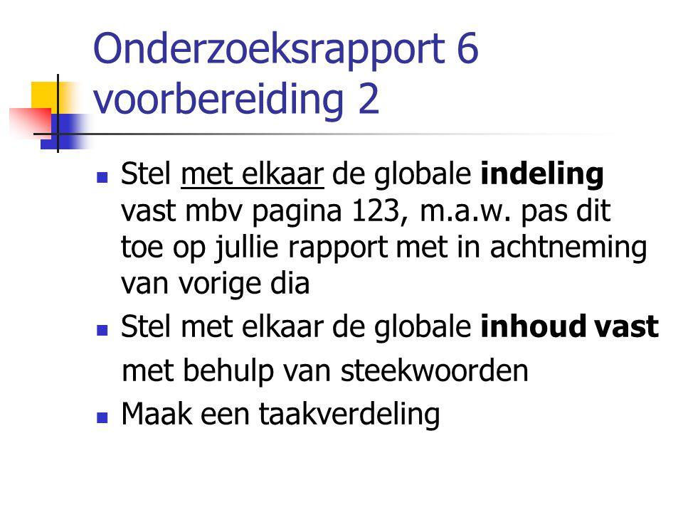 Onderzoeksrapport 6 voorbereiding 2 Stel met elkaar de globale indeling vast mbv pagina 123, m.a.w. pas dit toe op jullie rapport met in achtneming va