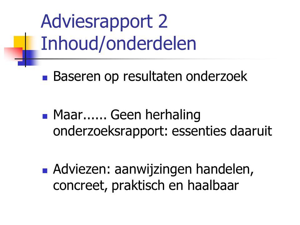 Adviesrapport 2 Inhoud/onderdelen Baseren op resultaten onderzoek Maar...... Geen herhaling onderzoeksrapport: essenties daaruit Adviezen: aanwijzinge