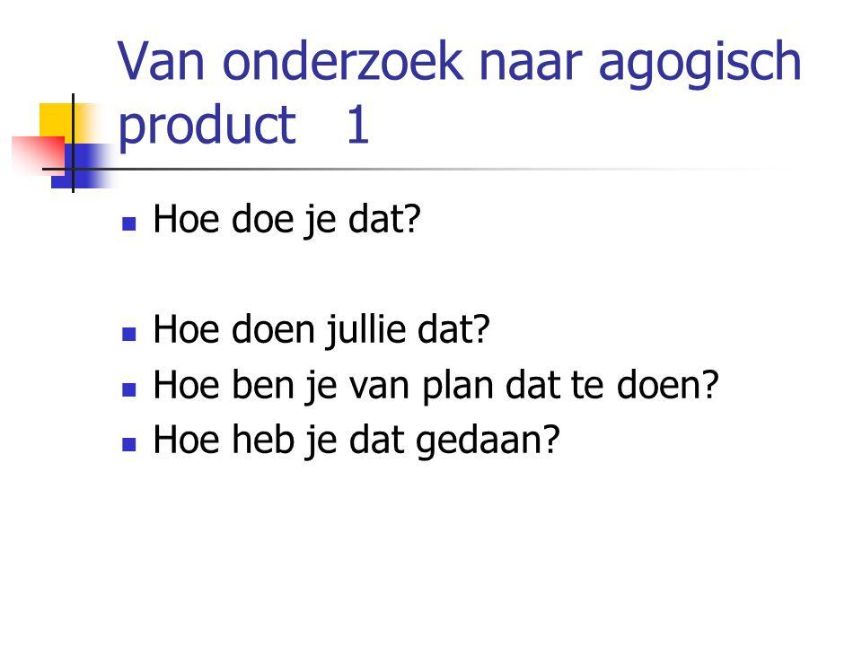 Van onderzoek naar agogisch product 1 Hoe doe je dat? Hoe doen jullie dat? Hoe ben je van plan dat te doen? Hoe heb je dat gedaan?