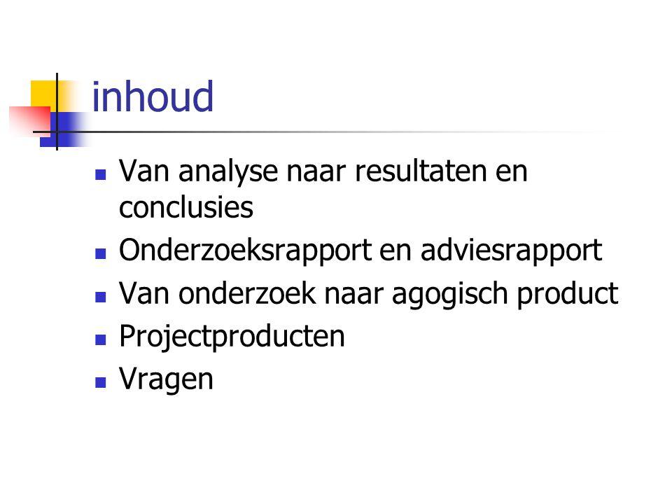 inhoud Van analyse naar resultaten en conclusies Onderzoeksrapport en adviesrapport Van onderzoek naar agogisch product Projectproducten Vragen